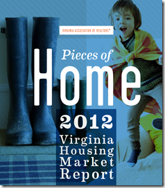 "The Virginia Association of Realtors just released their annual  report for 2012. The ""Pieces of Home 2012 Housing Market Report"" says Virginia saw an 8 percent growth year-over-year in home sales in 2012. Nearly every month last year the home sales market experienced higher sales when compared with the same month in 2011."